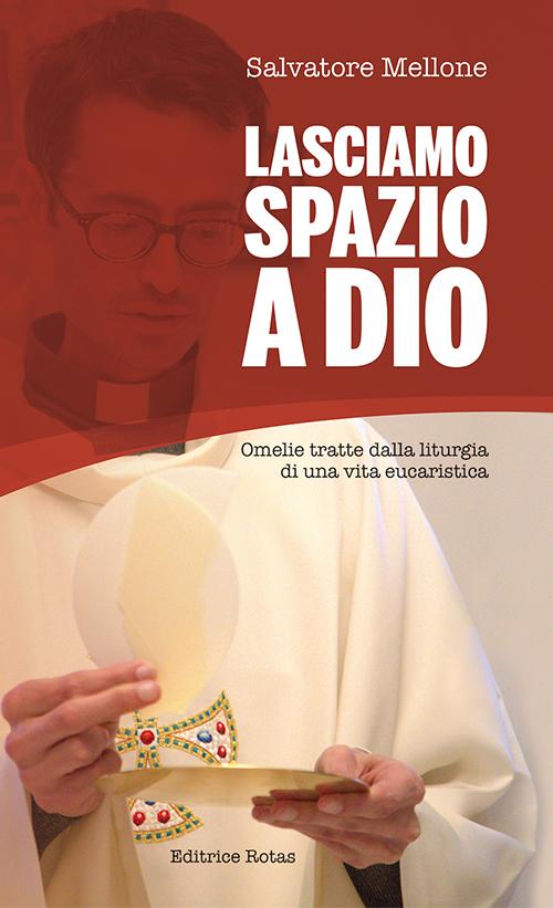 Lasciamo spazio a Dio. Omelie tratte dalla liturgia di una vita eucaristica.