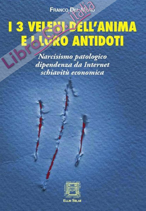 I 3 veleni dell'anima e i loro antidoti. Narcisismo patologico, dipendenza da internet, schiavitù economica.