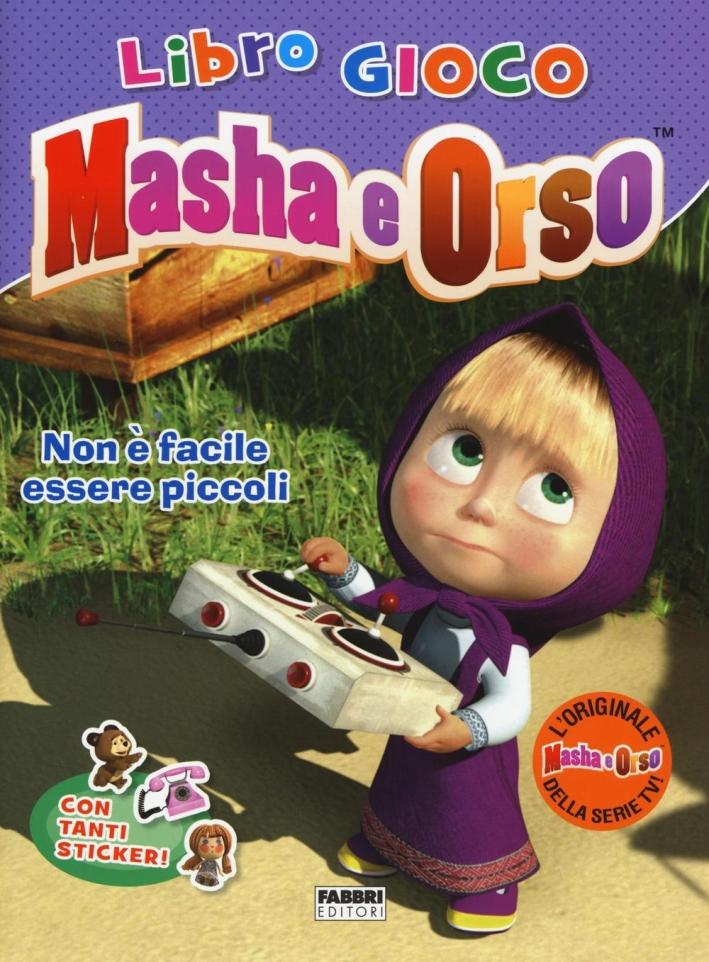 Non è facile essere piccoli. Masha e Orso. Libro gioco. Con adesivi. Ediz. illustrata