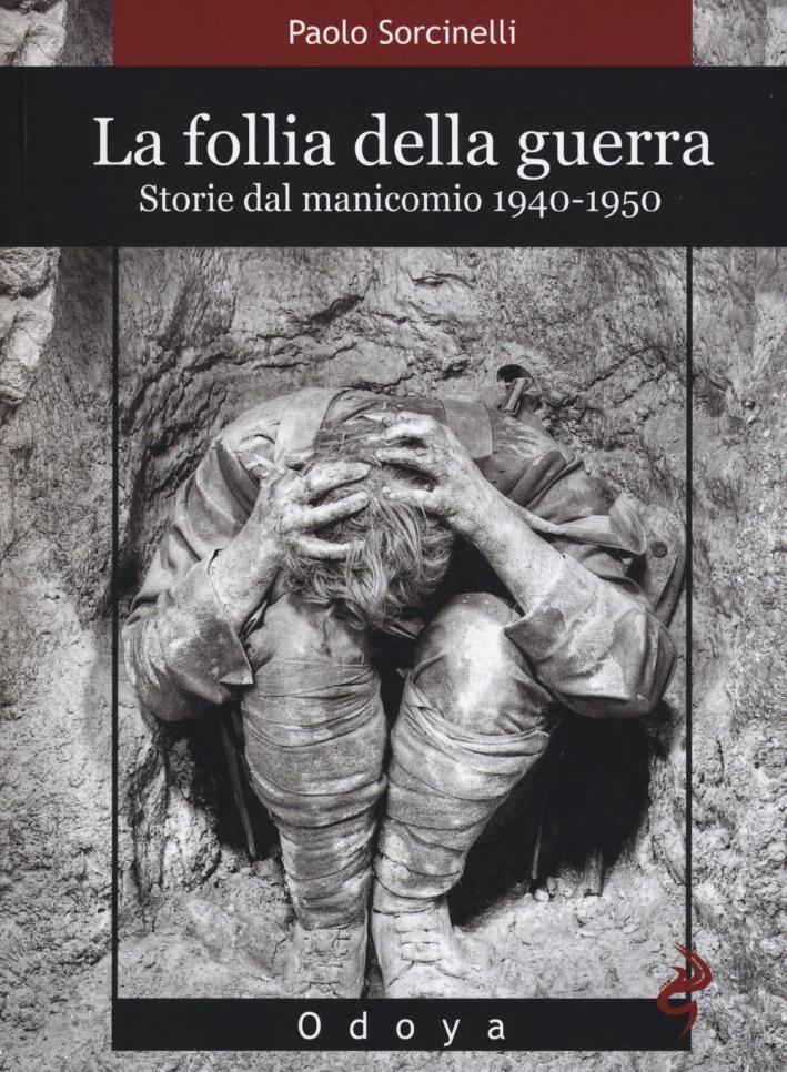 La follia della guerra. Storie del manicomio. 1940-1950.