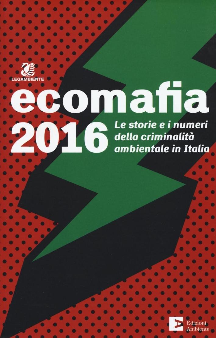Ecomafia 2016. Le storie e i numeri della criminalità ambientale in Italia.