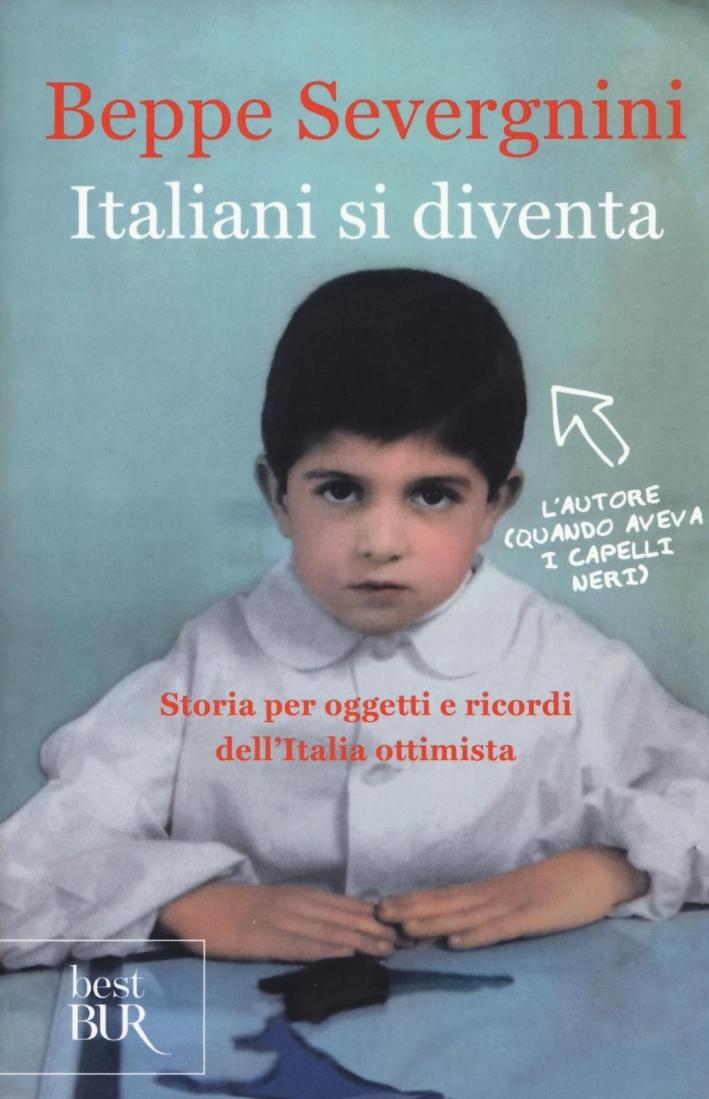 Italiani si diventa. Storia per oggetti e ricordi dell'Italia ottimista.