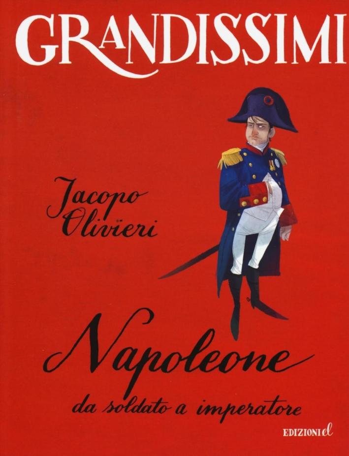 Napoleone. Da soldato a imperatore.