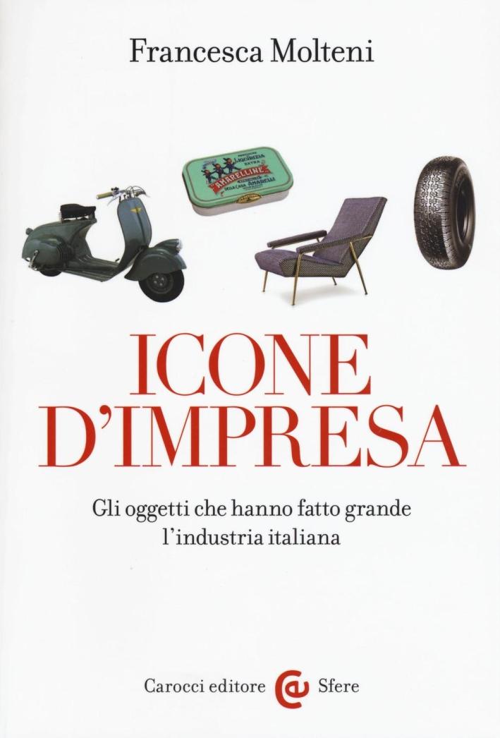 Icone d'impresa. Gli oggetti che hanno fatto grande l'industria italiana.