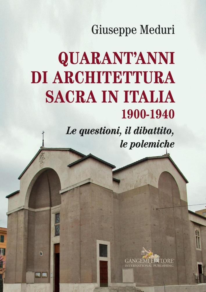 Quarant'Anni di Architettura Sacra in Italia 1900-1940. Le Questioni, il Dibattito, le Polemiche.