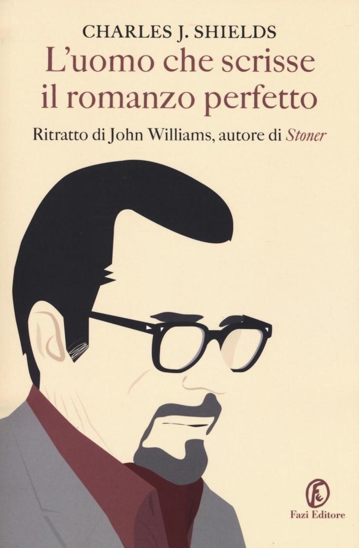 L'uomo che scrisse il romanzo perfetto. Ritratto di John Williams, autore di Stoner.