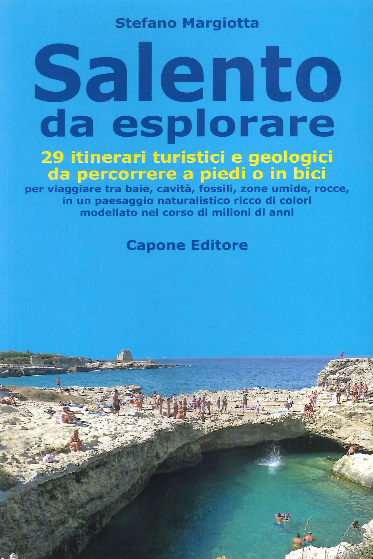 Salento Da Esplorare. 29 Itinerari Turistici e Geologici Da Percorrere a Piedi o in Bici per Viaggiare tra Baie, Cavità, Fossili, Zone Umide, Rocce...