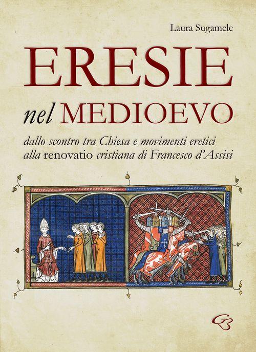 Eresie nel Medioevo. Dallo scontro tra Chiesa e movimenti eretici alla renovatio cristiana di Francesco d'Assisi.