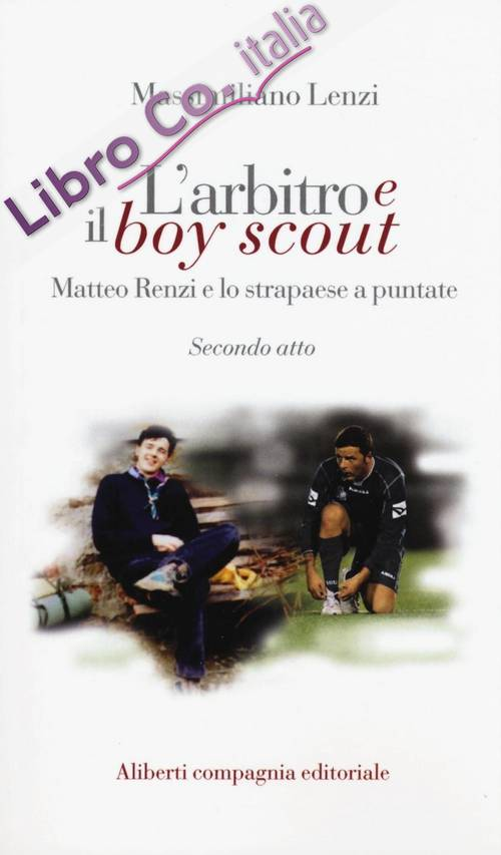 L'arbitro e il boy scout. Matteo Renzi e lo strapaese a puntate.