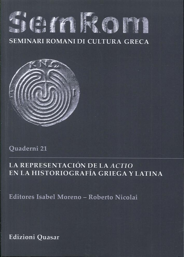 Sem Rom: Seminari Romani di Cultura Greca. Quaderno 21: la Representaciòn De la Actio En la Historiografìa Griega Y Latina.