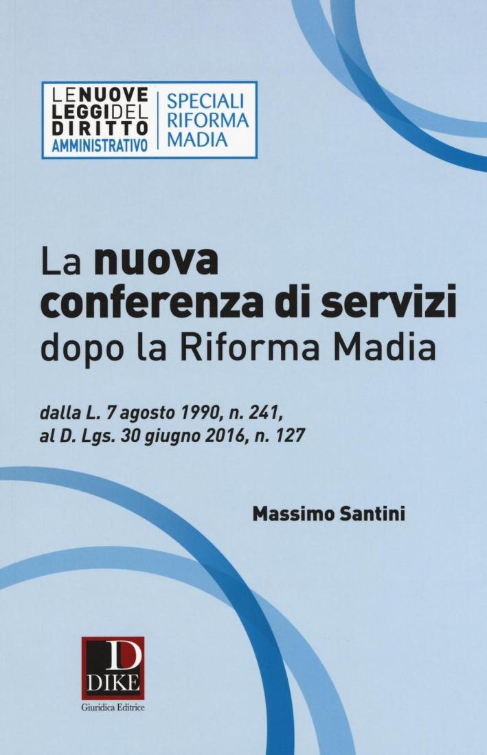 La nuova conferenza di servizi dopo la riforma Madia. Dalla l. 7 agosto 1990, n. 241, al d.lgs. 30 giugno 2016, n. 127.