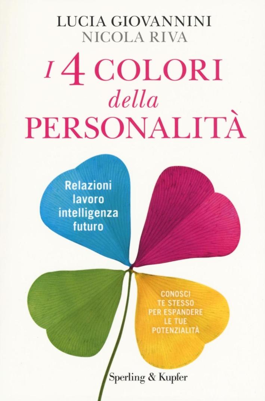 I 4 colori della personalità. Relazioni, lavoro, intelligenza, futuro: conosci te stesso per espandere le tue potenzialità.