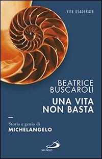 Una vita non basta. Storia e genio di Michelangelo.
