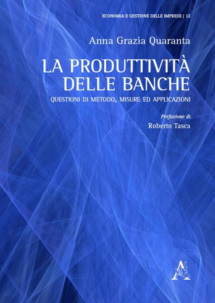 La produttività delle banche. Questioni di metodo, misure ed applicazioni.