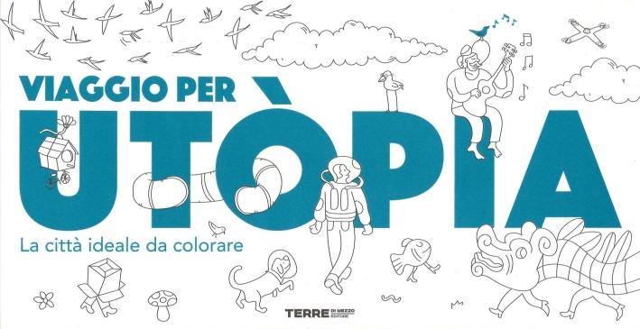 Viaggio per Utòpia. La città ideale da colorare. Ediz. illustrata