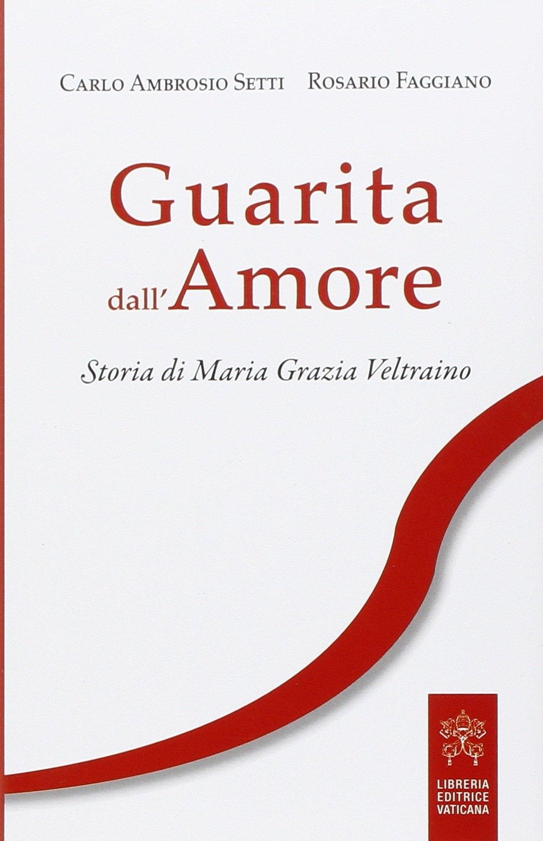 Guarita dall'amore. Storia di Maria Grazia Veltraino