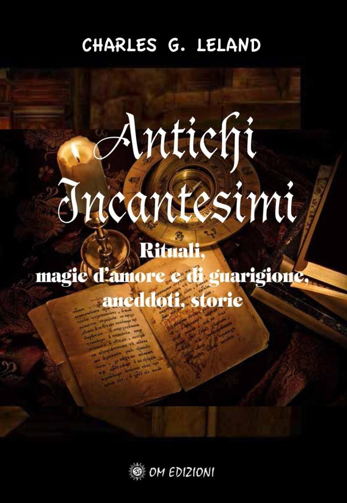 Antichi incantesimi. Rituali, magie d'amore e di guarigione, aneddoti, storie