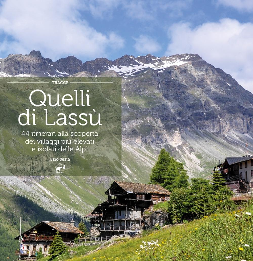 Quelli di lassù. 44 itinerari alla scoperta dei villaggi più elevati e isolati delle Alpi
