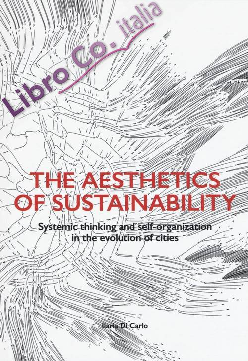 The aesthetics of sustainability. Systemic thinking and self-organization in the evolution of cities. Ediz. illustrata