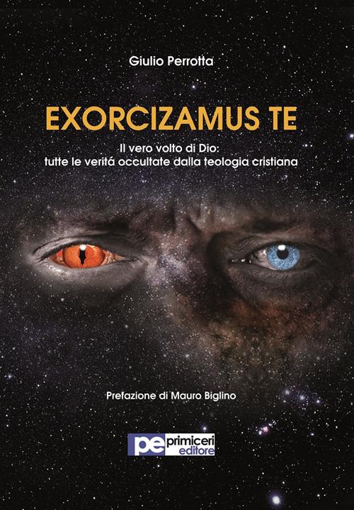 Exorcizamus te. Il vero volto di Dio. Tutte le verità occultate dalla teologia cristiana.