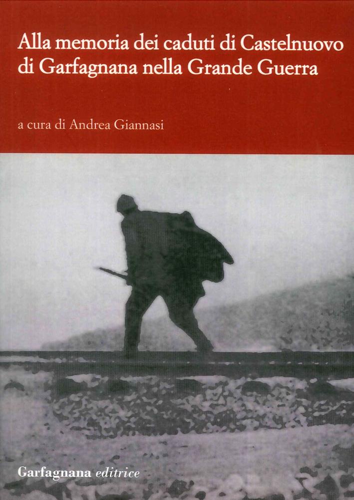 Alla Memoria dei Caduti di Castelnuovo di Garfagnagna nella Grande Guerra. Storie di Soldati nella Prima Guerra Mondiale (1915-1918)