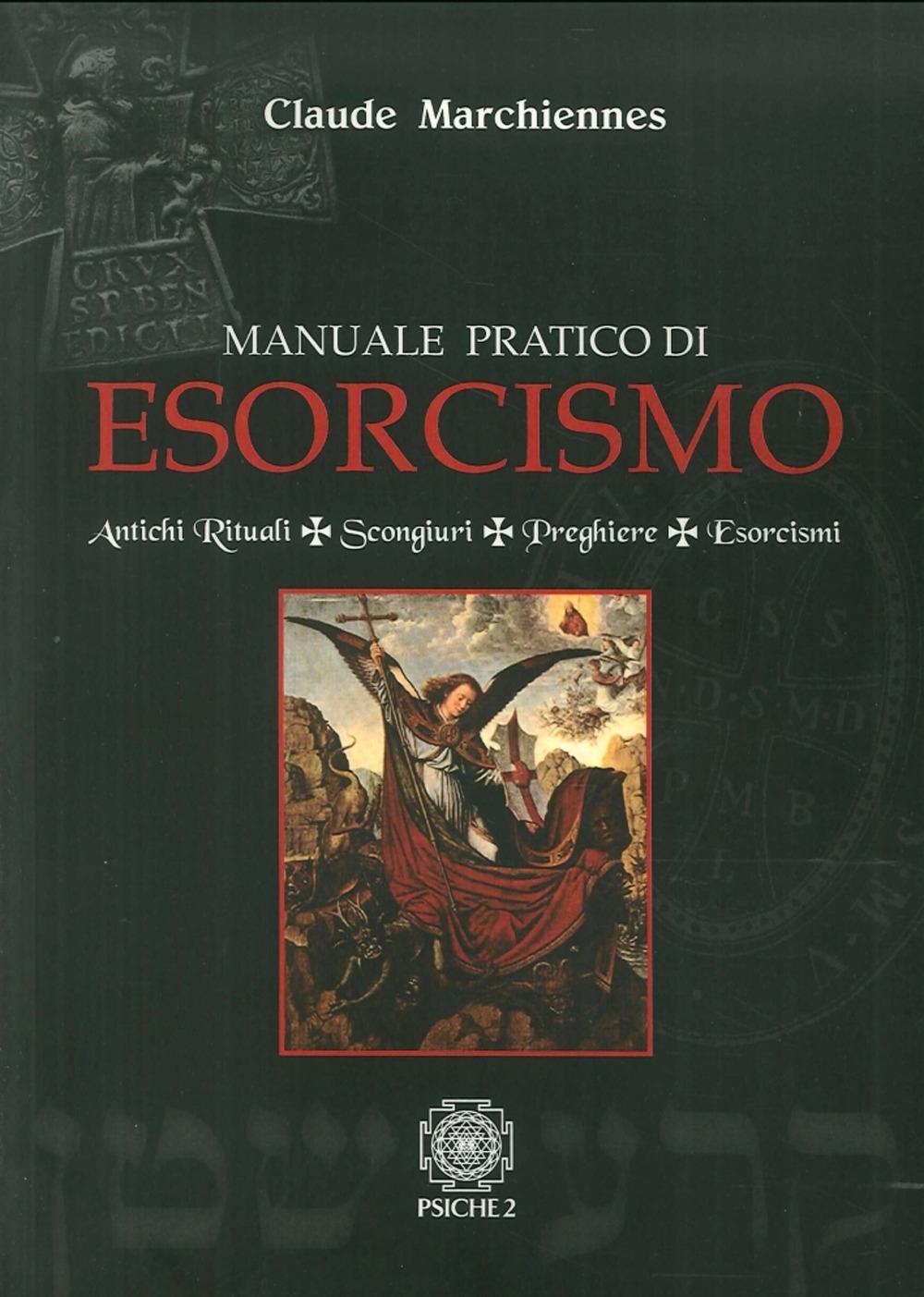 Manuale Pratico di Esorcismo. Antichi Rituali, Scongiuri, Preghiere, Esorcismi.
