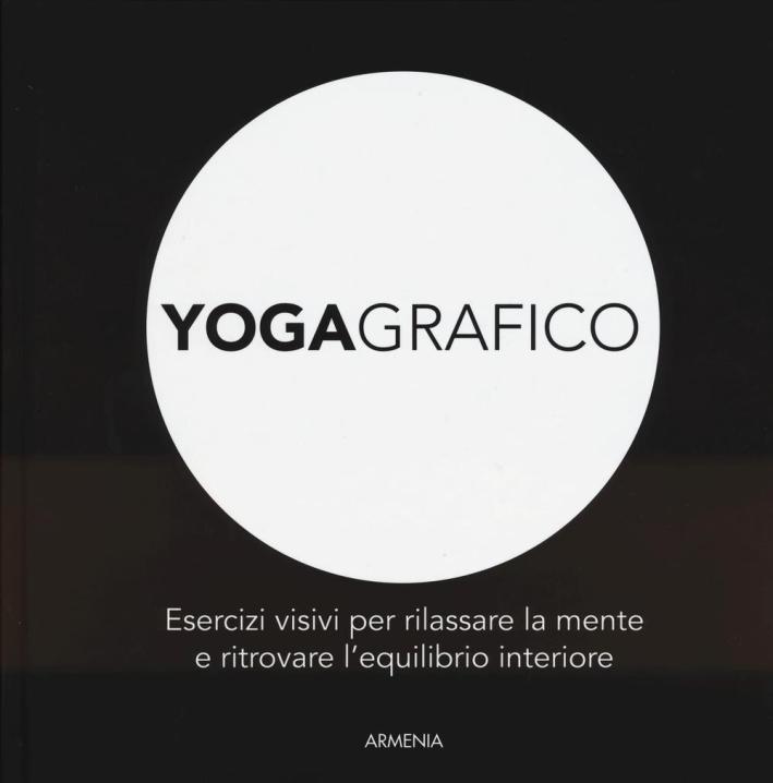 Yogagrafico. Esercizi visivi per rilassare la mente e ritrovare l'equilibrio interiore. Ediz. illustrata