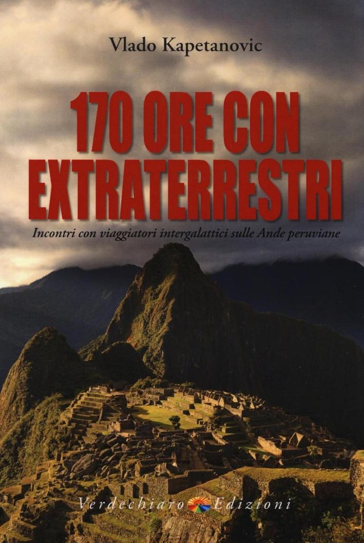 170 ore con gli extraterrestri. Incontri con viaggiatori intergalattici sulle Ande peruviane