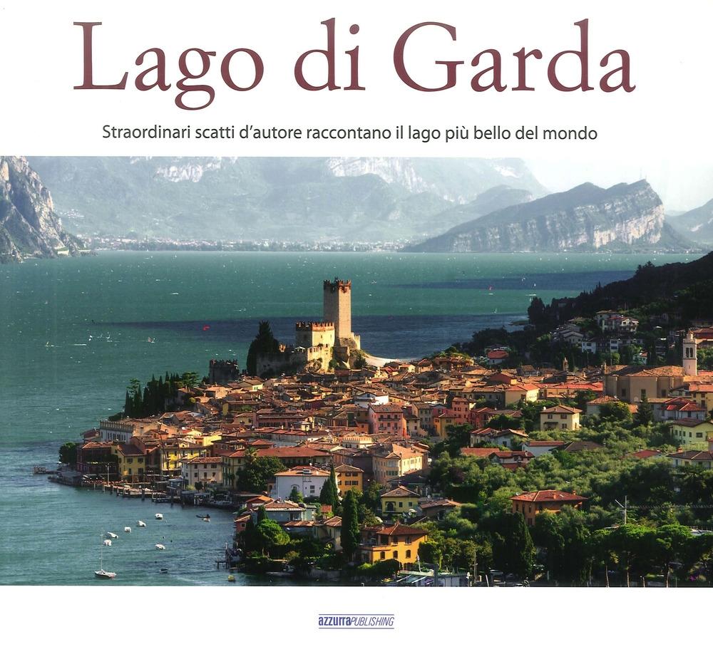 Il Lago di Garda. Straordinari Scatti d'Autore Raccontano il Lago più Bello del Mondo