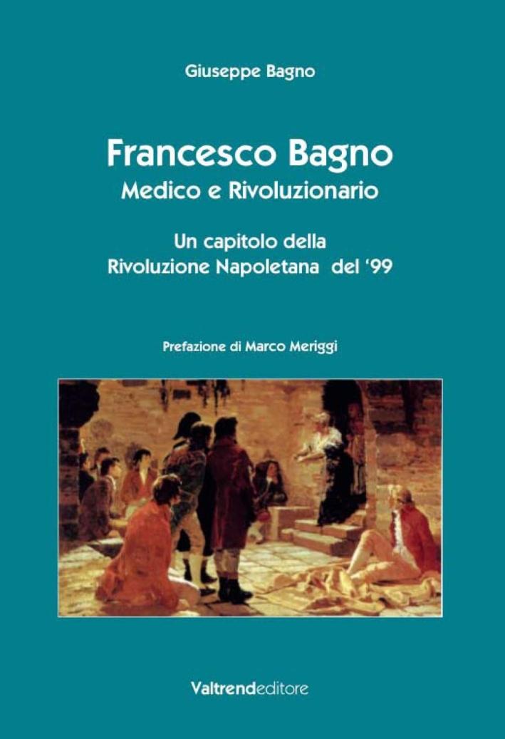 Francesco Bagno. Medico e Rivoluzionario. Un Capitolo della Rivoluzione Napoletana del '99