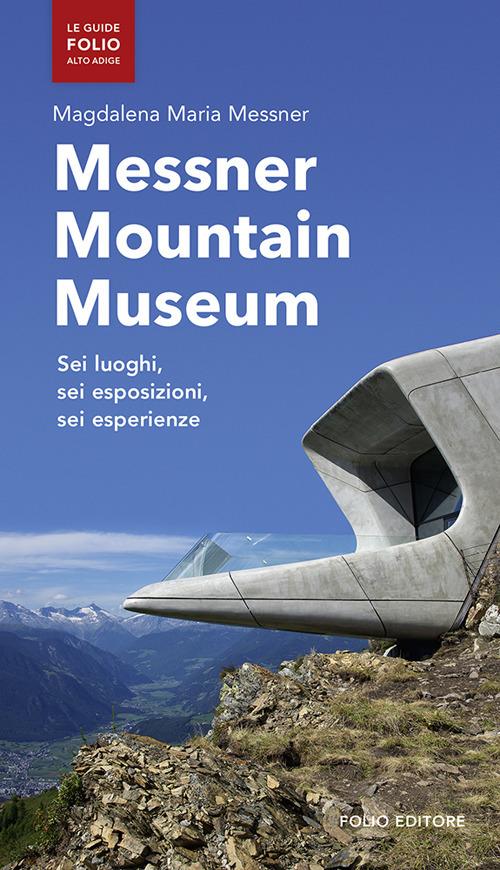 Messner mountain museum. Sei luoghi, sei esposizioni, sei esperienze.