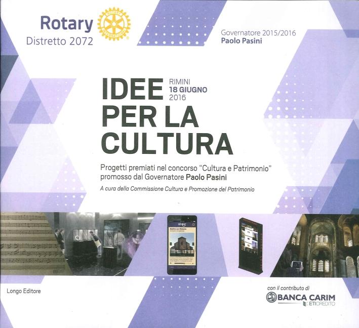 Idee per la Cultura. I Progetti Premiati nel Concorso di Idee al Premio Rotary Cultura e Patrimonio 2015-2016.