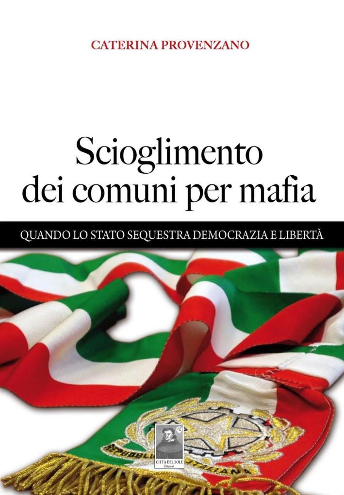 Scioglimento dei comuni per mafia. Quando lo Stato sequestra democrazia e libertà.