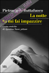 La notte tu mi fai impazzire. Gesta erotiche di Agostino Tassi, pittore.