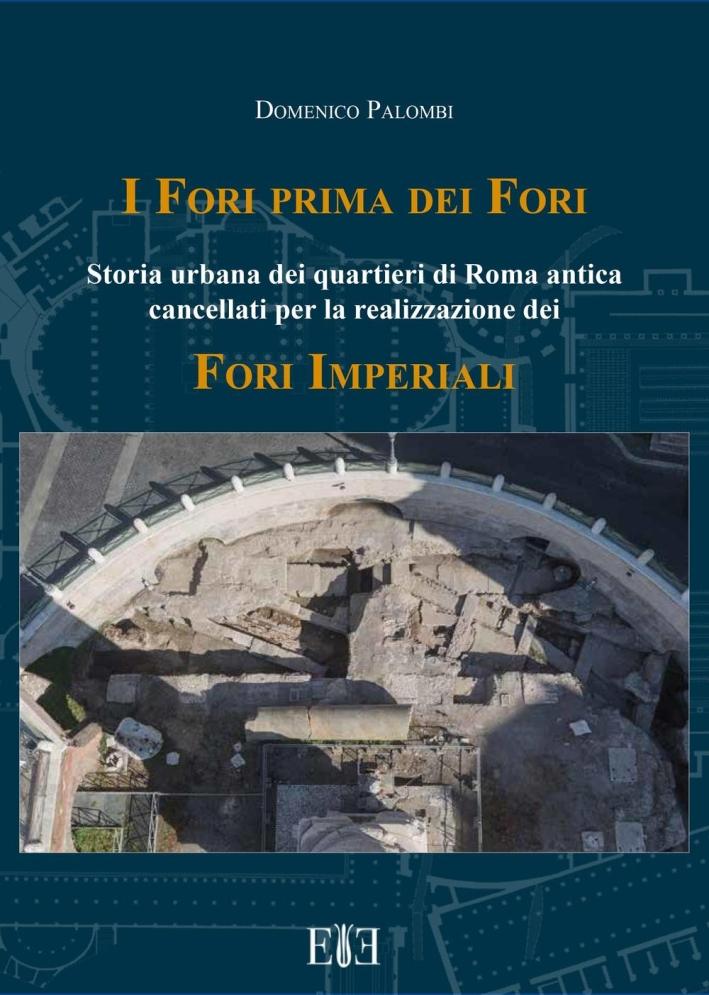 I Fori Prima dei Fori. Storia Urbana dei Quartieri di Roma Antica Cancellati per la Realizzazione dei Fori Imperiali.