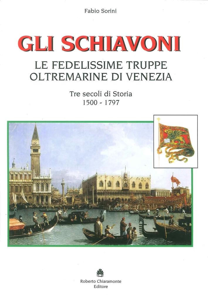 Gli Schiavoni. Le Fedelissime Truppe Oltremarine di Venezia. Tre Secoli di Storia 1500-1797.