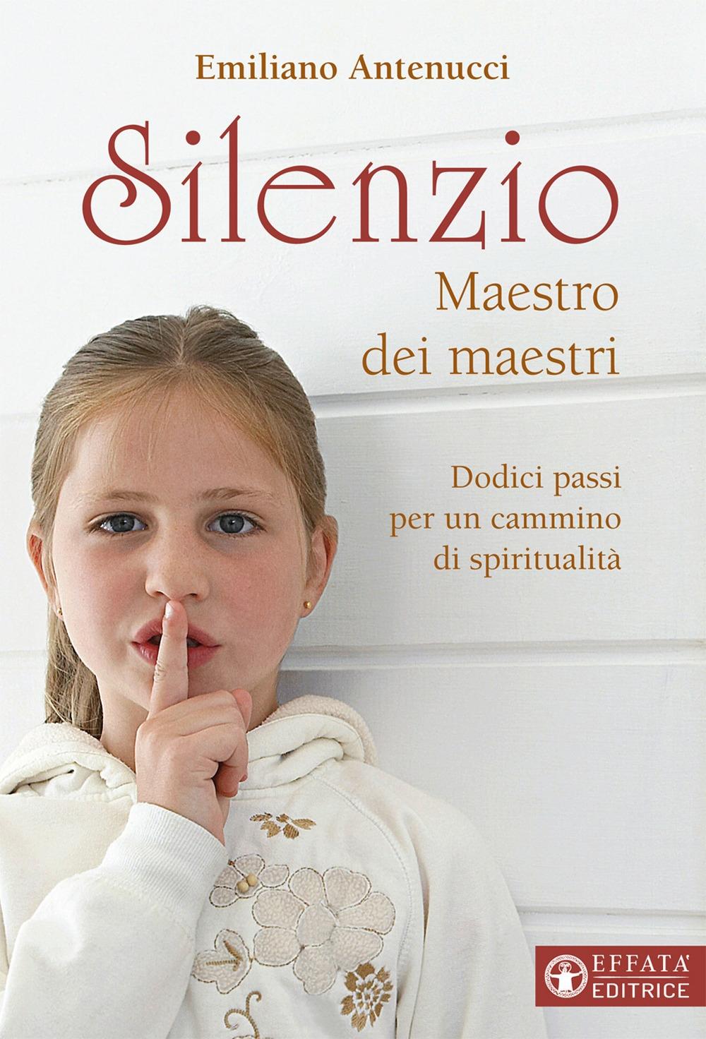 Silenzio maestro dei maestri. Dodici passi per un cammino di spiritualità.