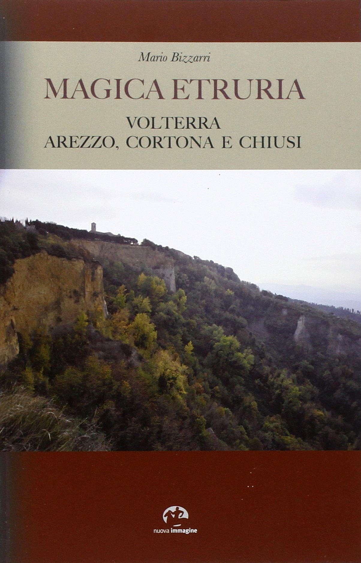 Magica Etruria. Volterra, Arezzo, Cortona e Chiusi. [Ed. Italiana].