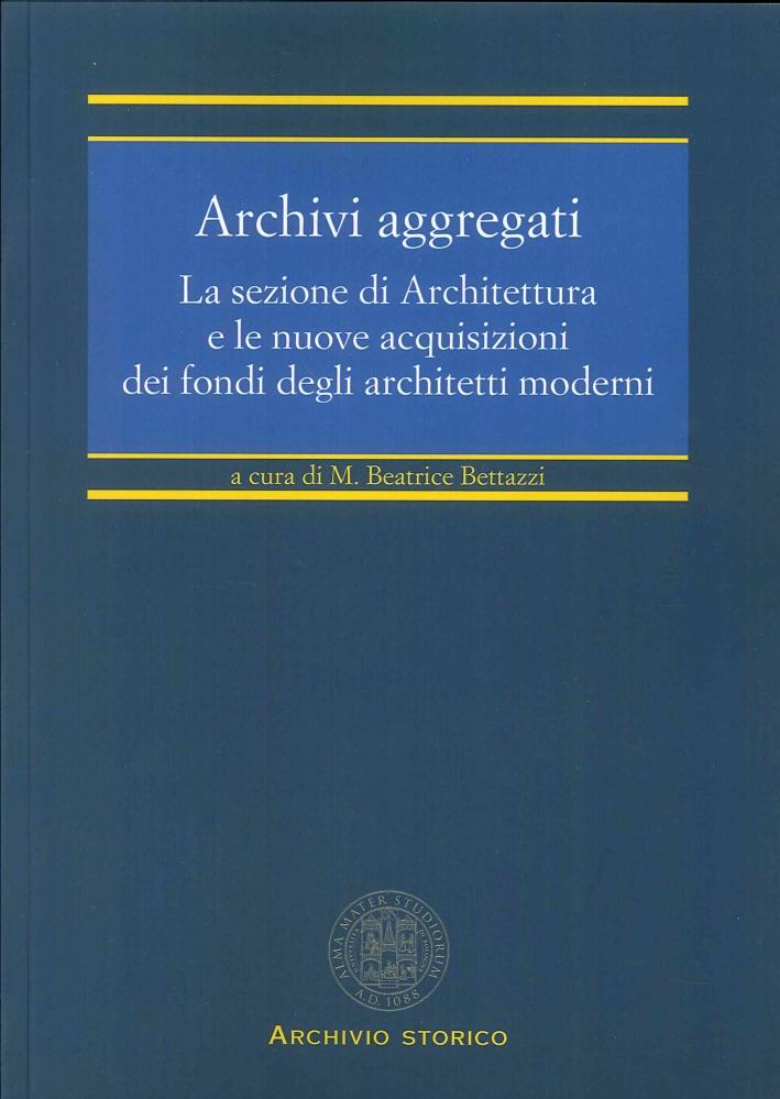 Archivi Aggregati. La Sezione di Architettura e le Nuove Acquisizioni dei Fondi degli Architetti Moderni.