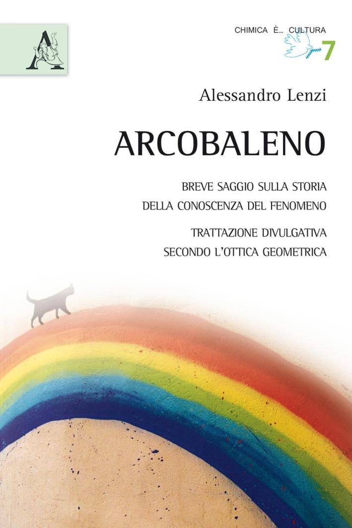L'arcobaleno. Breve saggio sulla storia della conoscenza del fenomeno. Trattazione divulgativa secondo l'ottica geometrica.