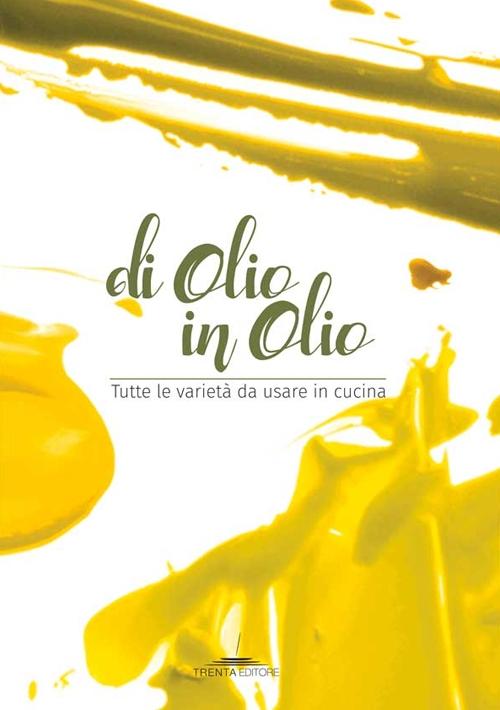 Di olio in olio. Tutte le varietà da usare in cucina.