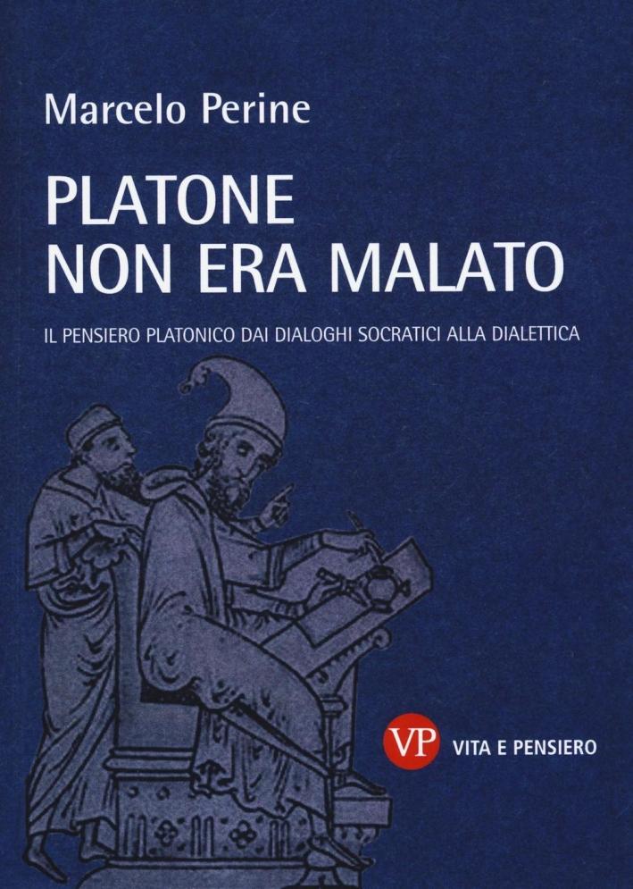 Platone non era malato. Il pensiero platonico dai dialoghi socratici alla dialettica
