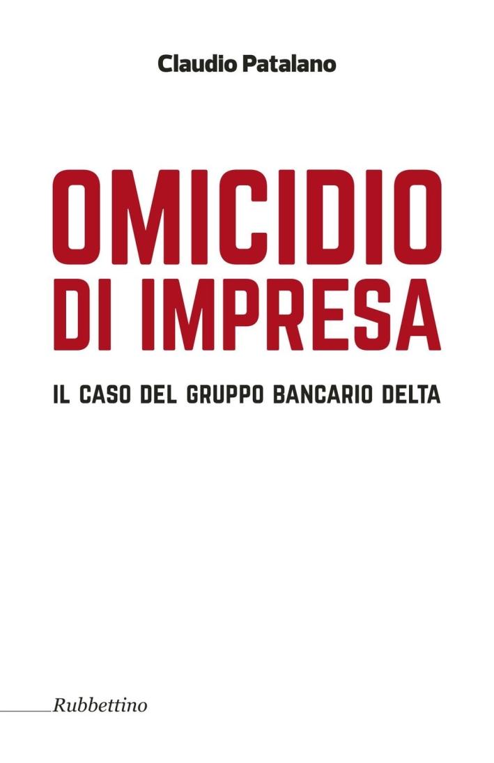 Omicidio d'Impresa. Il Caso del Gruppo Bancario Delta.