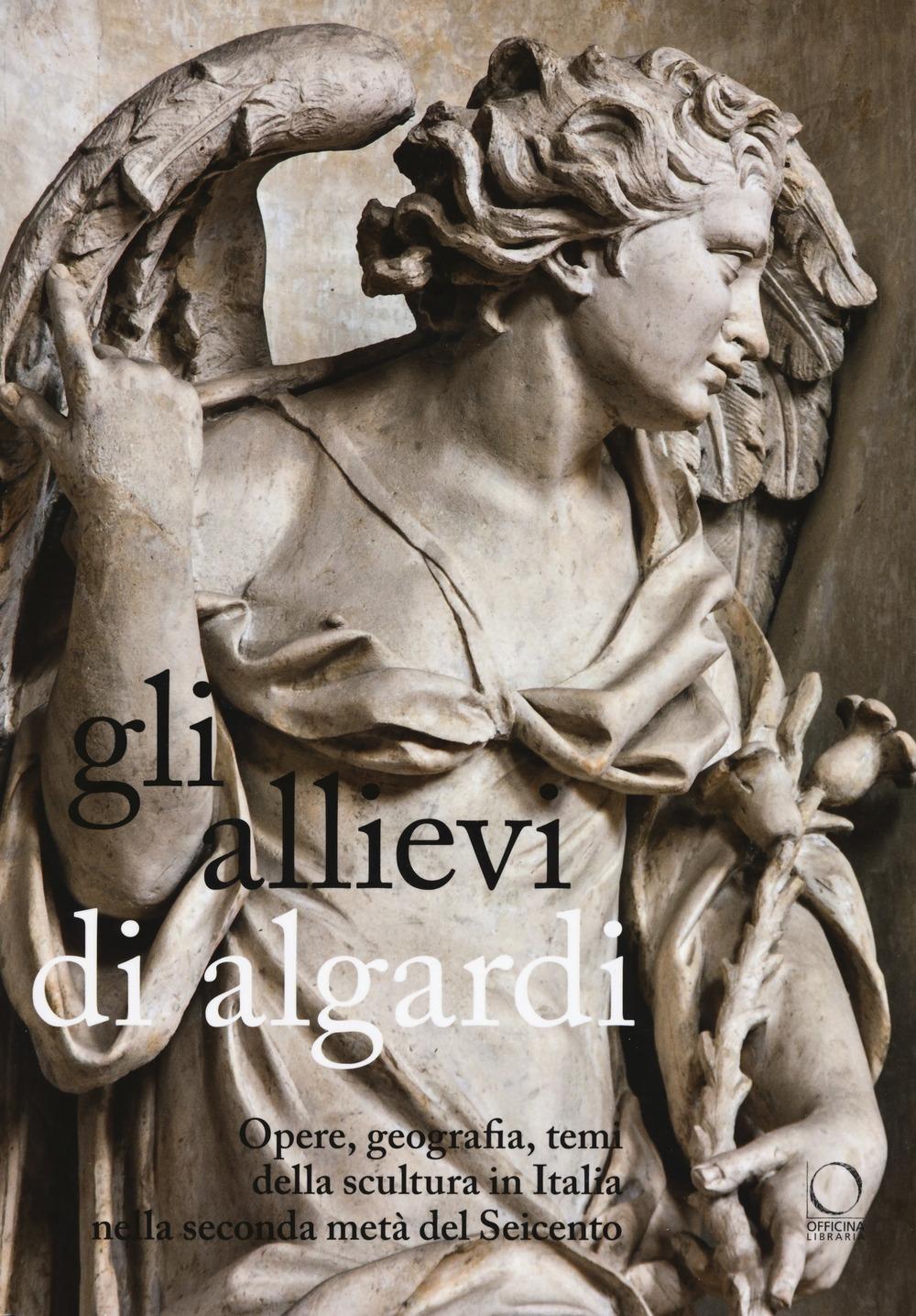 Gli allievi di Algardi. Opere, geografia, temi della scultura in Italia nella seconda metà del Seicento.