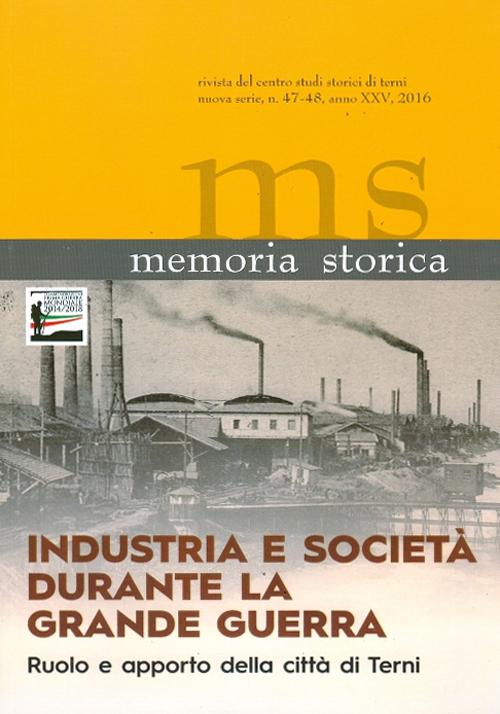 Memoria storica vol. 47-48: Industria e società durante la grande guerra. Ruolo e apporto della città di Terni. Atti del Convegno (Terni, 11 ottobre 2014).