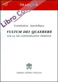 Vultum Dei quaerere. Constitution apostolique sur la vie contemplative féminine
