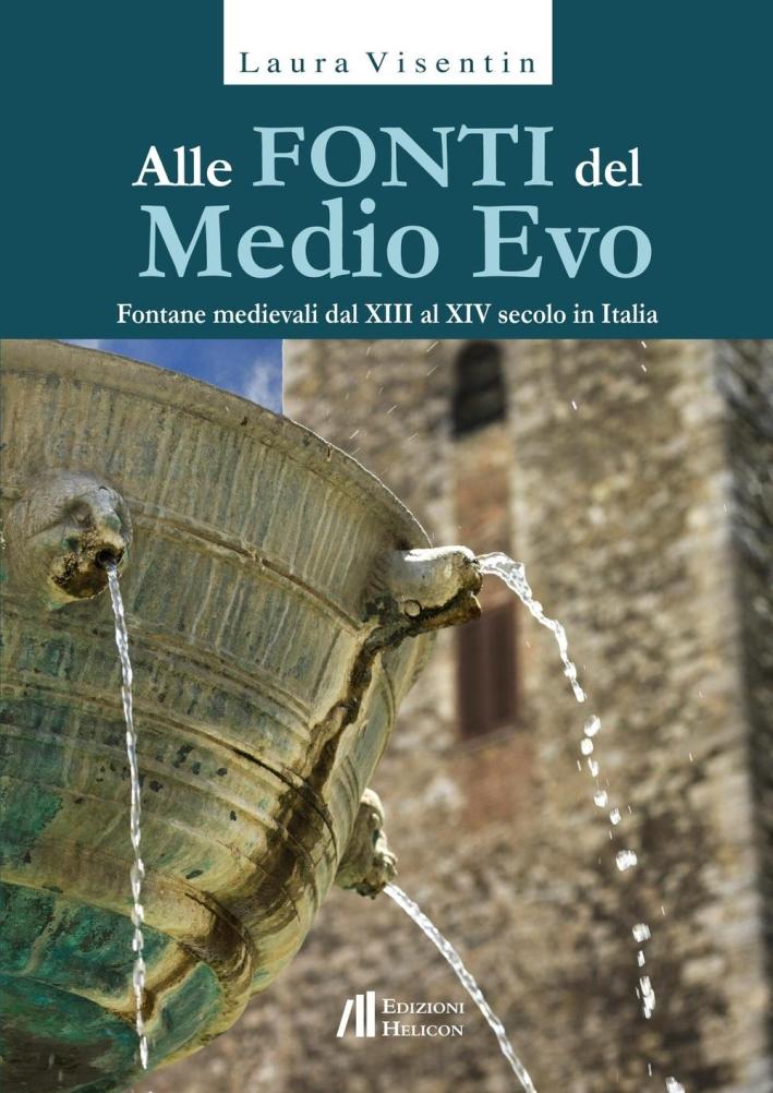 Alle Fonti del Medio Evo. Fontane Medievali dal XIII al XIV Secolo in Italia.