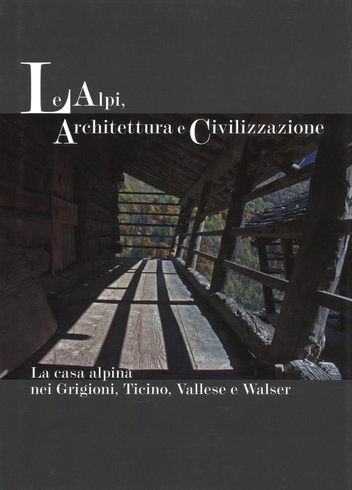 Le Alpi, Architettura e Civilizzazione. La Casa Alpina nei Grigioni, Ticino, Vallese e Walser.