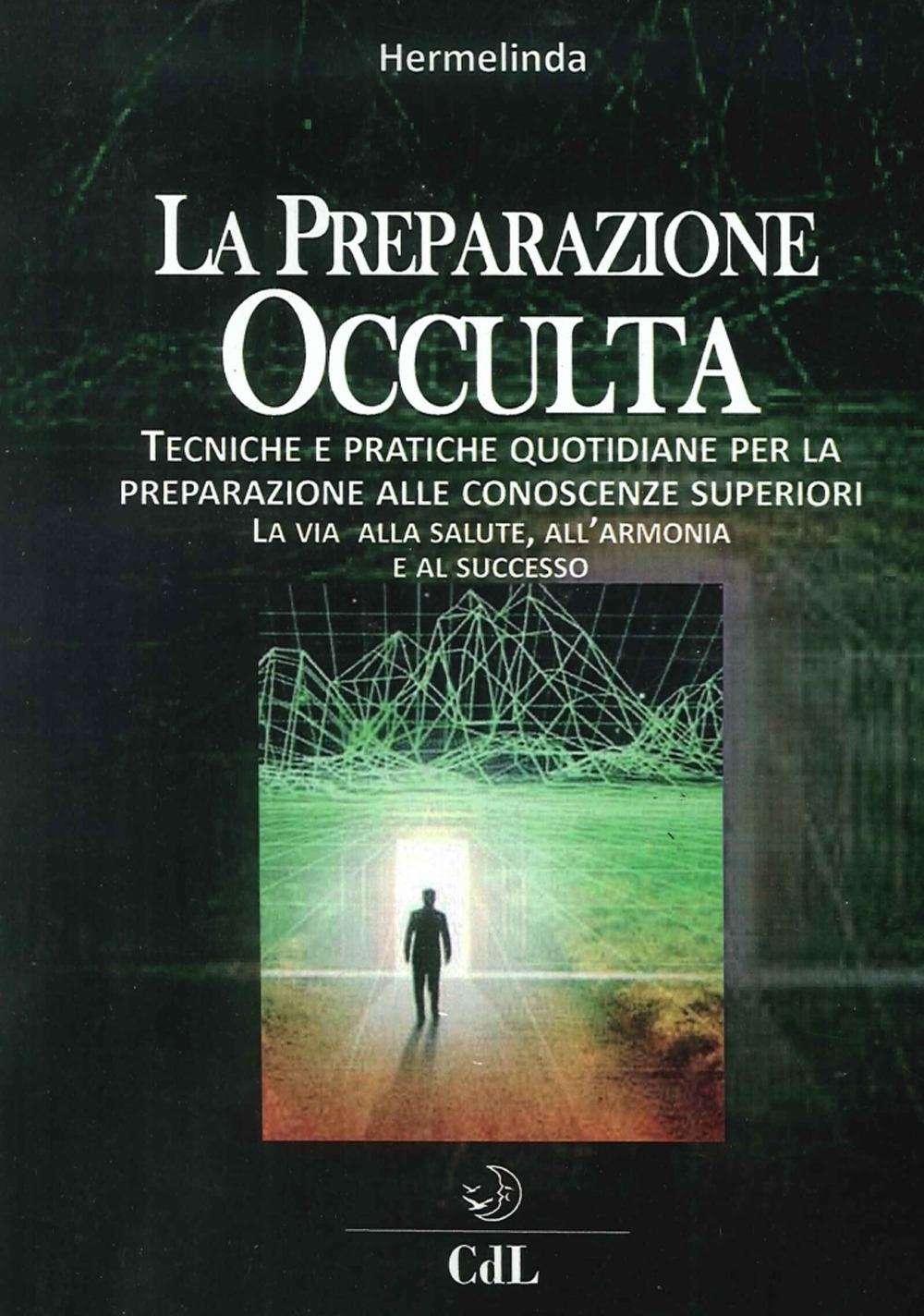 Preparazione Occulta. Tecniche e Pratiche Quotidiane per la Preparazione alle Conoscenze Superiori. La Via alla Salute, all'Armonia e al Successo.