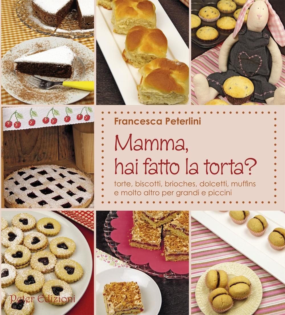 Mamma, hai fatto la torta? Torte, biscotti, brioches, dolcetti, muffins.